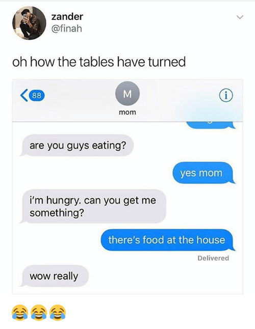 Food, Funny, and Hungry: zander  @finah  oh how the tables have turned  mom  are you guys eating?  yes monm  i'm hungry. can you get me  something?  there's food at the house  Deliverec  wow really 😂😂😂