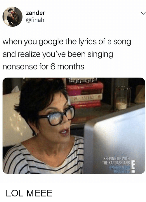 Google, Kardashians, and Keeping Up With the Kardashians: zander  @finah  when you google the lyrics of a song  and realize you've been singing  nonsense for 6 months  KEEPING UP WITH  THE KARDASHIANS  BRAND NES LOL MEEE