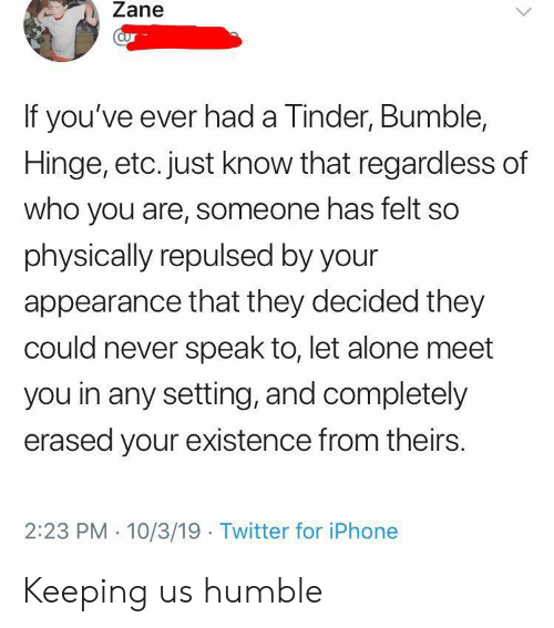 Know That: Zane  aur  If you've ever had a Tinder, Bumble,  Hinge, etc. just know that regardless of  who you are, someone has felt so  physically repulsed by your  appearance that they decided they  could never speak to, let alone meet  you in any setting, and completely  erased your existence from theirs  2:23 PM 10/3/19 Twitter for iPhone Keeping us humble