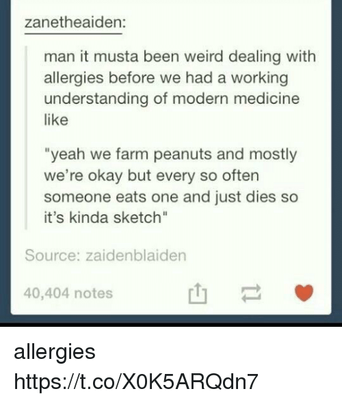 "Weird, Yeah, and Okay: zanetheaiden:  man it musta been weird dealing with  allergies before we had a working  understanding of modern medicine  like  ""yeah we farm peanuts and mostly  we're okay but every so often  someone eats one and just dies so  it's kinda sketch""  Source: zaidenblaiden  40,404 notes  山一 allergies https://t.co/X0K5ARQdn7"