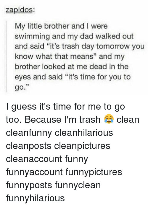 """Dad, Funny, and Memes: zapidos:  My little brother and I were  swimming and my dad walked out  and said """"it's trash day tomorrow you  know what that means"""" and my  brother looked at me dead in the  eyes and said """"it's time for you to  go. I guess it's time for me to go too. Because I'm trash 😂 clean cleanfunny cleanhilarious cleanposts cleanpictures cleanaccount funny funnyaccount funnypictures funnyposts funnyclean funnyhilarious"""
