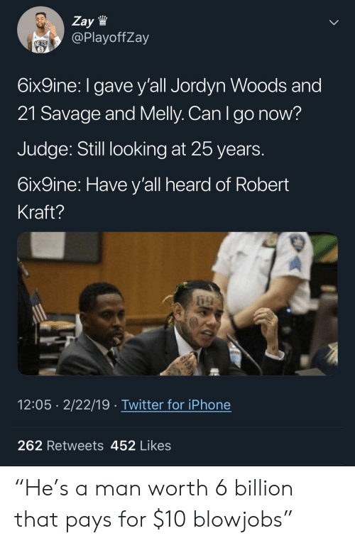 "Iphone, Savage, and Twitter: Zay lW  @PlayoffZay  NETS  6ix9ine: I gave y'all Jordyn Woods and  21 Savage and Melly. Can Igo now?  Judge: Still looking at 25 years  6ix9ine: Have y'all heard of Robert  Kraft?  12:05 2/22/19 Twitter for iPhone  262 Retweets 452 Likes ""He's a man worth 6 billion that pays for $10 blowjobs"""