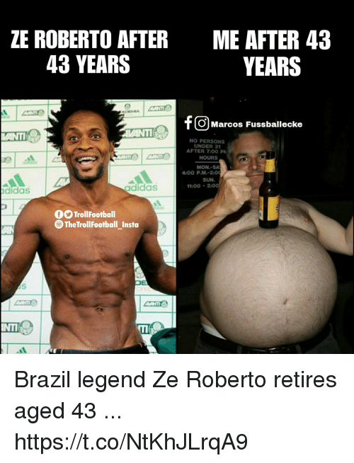 After 7: ZE ROBERTO AFTER  43 YEARS  ME AFTER 43  YEARS  Cm  O Marcos Fussballecke  NO PERSONS  UNDER 21  HOURS  MON.-SA  SUN.  AFTER 7:00 P  :00 P.M.-2  11:00200  didas  adidas  TrollFootball  TheTrollFootball_Insto Brazil legend Ze Roberto retires aged 43 ... https://t.co/NtKhJLrqA9