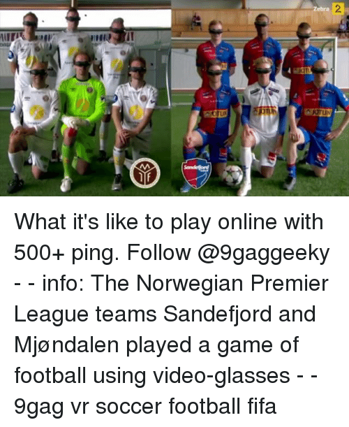 9gag, Fifa, and Football: Zebra What it's like to play online with 500+ ping. Follow @9gaggeeky - - info: The Norwegian Premier League teams Sandefjord and Mjøndalen played a game of football using video-glasses - - 9gag vr soccer football fifa