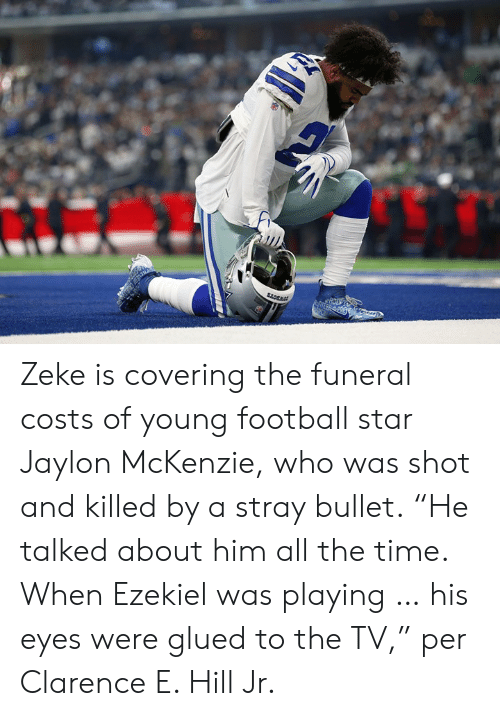 "Football, Star, and Time: Zeke is covering the funeral costs of young football star Jaylon McKenzie, who was shot and killed by a stray bullet.  ""He talked about him all the time. When Ezekiel was playing … his eyes were glued to the TV,"" per Clarence E. Hill Jr."