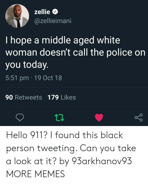 Dank, Hello, and Memes: zellie  @zellieimani  I hope a middle aged white  woman doesn't call the police on  you today  5:51 pm 19 Oct 18  90 Retweets 179 Likes Hello 911? I found this black person tweeting. Can you take a look at it? by 93arkhanov93 MORE MEMES