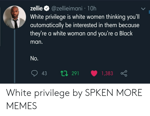 Dank, Memes, and Target: @zellieimani 1 0h  White privilege is white women thinking you'll  automatically be interested in them because  they're a white woman and you're a Black  zellie  man.  No.  ti291  1,383  43 White privilege by SPKEN MORE MEMES
