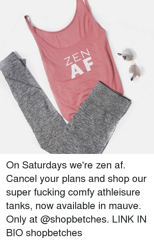 Af, Fucking, and Link: ZEN On Saturdays we're zen af. Cancel your plans and shop our super fucking comfy athleisure tanks, now available in mauve. Only at @shopbetches. LINK IN BIO shopbetches