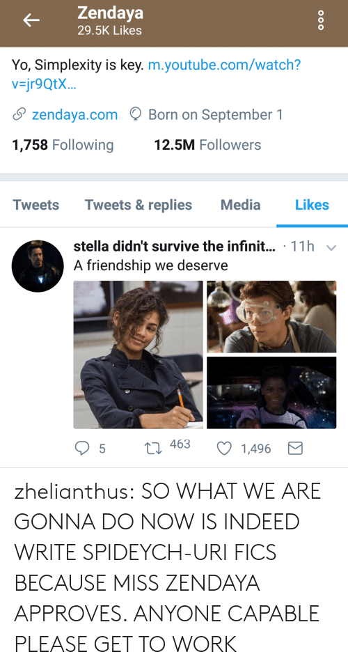 stella: Zendaya  29.5K Likes  Yo, Simplexity is key. m.youtube.com/watch?  vjr9QtX...  S zendaya.comBorn on September 1  1,758 Following  12.5M Followers  Tweets Tweets&replies Media  Likes  stella didn't survive the infinit... 11h v  A friendship we deserve  t 463  t3 463 C 1496 zhelianthus: SO WHAT WE ARE GONNA DO NOW  IS INDEED  WRITE SPIDEYCH-URI FICS BECAUSE MISS ZENDAYA APPROVES. ANYONE CAPABLE PLEASE GET TO WORK