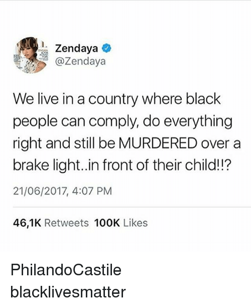 Black Lives Matter, Memes, and Black: @Zendaya  We live in a country where black  people can comply, do everything  right and still be MURDERED over a  brake light..in front of their child!!?  21/06/2017, 4:07 PM  46,1K Retweets 100K Likes PhilandoCastile blacklivesmatter