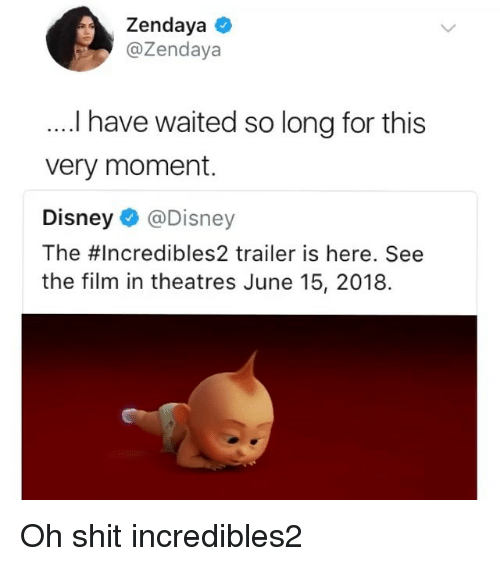 Disney, Shit, and Zendaya: Zendaya  @Zendaya  l have waited so long for this  very moment.  Disney @Disney  The #Incredibles2 trailer is here. See  the film in theatres June 15, 2018. Oh shit incredibles2