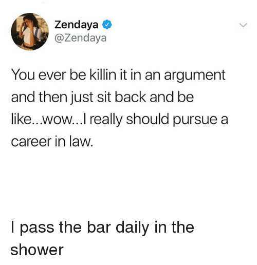 Be Like, Shower, and Wow: Zendaya  @Zendaya  You ever be killin it in an argument  and then just sit back and be  like...wow...I really should pursue a  career in law I pass the bar daily in the shower