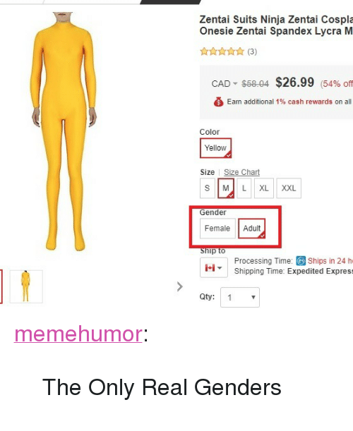 """cad: Zentai Suits Ninja Zentai Cospla  Onesie Zentai Spandex Lycra M  CAD"""" $58-04  $26.99  (54% Off  Eam additional 1% cash rewards on all  Color  Yellow  Size Size Chart  S ML XL XXL  Gender  Female Adult  Processing Time: Ships in 24 h  Shipping Time: Expedited Express  1.1-  Oty: 1 <p><a href=""""http://memehumor.net/post/174091657768/the-only-real-genders"""" class=""""tumblr_blog"""">memehumor</a>:</p>  <blockquote><p>The Only Real Genders</p></blockquote>"""