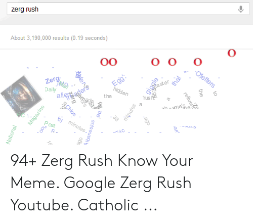 Google Zerg: zerg rush  About 3,190,000 results (0.19 seconds)  00  Oletters  Egg  hidden  Zerg  rus  Daily  the  whnme'se  a  SChloe  www  Ey minutes  ost  te  Magazine  aS00  giagle  National  to  the  refererft  hinutes  Albanesjus 94+ Zerg Rush Know Your Meme. Google Zerg Rush Youtube. Catholic ...