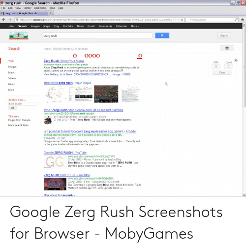 """Google Zerg: zerg rush Google Search Mozilla Firefox  Eile Edit Yiew History Bookmarks Iools Help  zerg rush-Google Search  ←  →  http:  www.google.ca search?q=zergt rush #hl  en&sclient  psy-ab&q=zerg+rush&oqszerg+rush&gs  serp. 12.  00 105547  00000  MobyGames  -You Search Images Maps Play YouTube News Gmail Documents Calendar More  zerg rush  an in  Search  About 1,530,000 results (0.16 seconds)  Web  Zerg Rush I Know Your Meme  knowyourmeme.com/memes/zerg-rush  About Zerg Rush is an online gaming term used to describe an overwhelming scale of  attack carried out by one player against another in real time strategy (R  APM  Count  mages  Clear  Maps  View Gallery In Ur Base 24QKS54UEHOSNIR623BK24 Image 110506  Videos  lmages for zerg rush Report images  News  2 .00  More  Search near..  Enter location  Set  Type Zerg Rush Into Google and Get a Pleasant Surprise  mashable. com/2012/04/27/zergrush-google/  2by Todd Wasserman in 8,503 Google+circles  The web  27 Apr 2012 Type """" Zerg Rush into Google and see what happens  Pages from Canada  More search tools  Is it possible to beat Google's zera rush easter egg game? Argade  gaming.stackexchange.com/.. is-it-possible-to-beat-googles-zerg-rus  3 answers - Apr  Google has an Easter egg running today. To activate it, do a search for... The only end  to the game is when al elements on the page are  Google ZERG RUSH YouTube  www.youtube.com/watch?v-4JI3LZu3YWQ  27 Apr 2012- 46 sec Uploaded by tagSeoBlog  Zerg Rush is a Google easter egg: type in """"ZERG RUSH"""" and  play the game. Many zerg appear and want to  Zerg Rush!!! KEKEKE YouTube  www.youtube.com/watch?v HiFiQ6nI70A  23 Apr 2010 4 min - Uploaded by HDstarcraft  Top Comments. I googled Zerg Rush and I found this video. Paulo  Mattos 2 months ago 117. Vote Up Vote Down  More videos for zerg rush Google Zerg Rush Screenshots for Browser - MobyGames"""