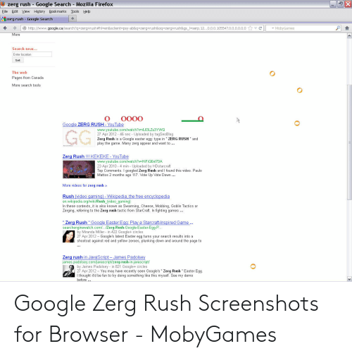 """Google Zerg: zerg rush Google Search Mozilla Firefox  X  Eile Edit Yiew History Bookmarks  Tools  Help  zerg rush Google Search  http://www.google.ca/search?q-zerg+rush #hl=en&sclient-psy-ab&q - zerg+rush&oq-zerg+rush&gs_=serp. 12...0.0.0.105547.0.0.o.0.0.0  C  MobyGames  More  Search near..  Enter location  Set  The web  Pages from Canada  More search tools  OO00  Google ZERG  RUSH- YouTube  GG  www.youtube.com/watch?v-4J13LZU3YWQ  27 Apr 2012 46 sec - Uploaded by tagSeoBlog  Zerg Rush is a Google easter egg: type in """" ZERG RUSH"""" and  play the game. Many zerg appear and want to .  Zerg Rush !!! KEKEKE- YouTube  www.youtube.com/watch?v-HiFiQ6n170A  23 Apr 2010 4 min Uploaded by HDstarcraft  Top Comments. I googled Zerg Rush and I found this video. Paulo  Mattos 2 months ago 117. Vote Up Vote Down ...  More videos for zerg rush  Rush (video gaming)- Wikipedia, the free encyclopedia  en.wikipedia.org/wiki/Rush_video_gamingina, Cheese, Mobbing, Goblin Tactics or  In these contexts, it is also known  Zerging, referring to the Zerg rush tactic from StarCraft. In fighting games.  """"Zerg Rush """" Google Easter Egg Play a Starcraft-Inspired Game...  searchenginewatch.com/... Zerg-Rush-Google-Easter-Egg-P  by Miranda Miller in 422 Google+ circles  27 Apr 2012 Google's latest Easter egg turns your search results into a  shootout against red and yellow zeroes, plunking down an  the page to  ard  Zerg rush in JavaScript- James Padolsey  james.padolsey.com/javascript/zerg-rush-in-javascript/  hy lames Padolsey- in 821 Google+ circles  2012You  may nave rec  Ithought it'd be fun to try doing samseen Google's """" Zerg Rush """"Easter Egg.  something like this  See my demo  myself.  hefore. Google Zerg Rush Screenshots for Browser - MobyGames"""