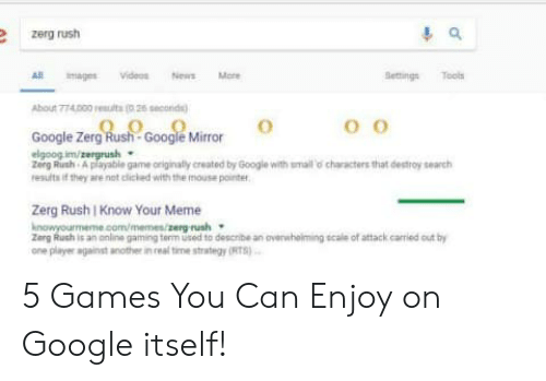 Google Zerg: zerg rush  R magesVideosNewsM  BettingsTools  hour 774000 1esuit (026 seo  Google Zerg Rush-Google Mirror  Zerg Rush A payable game oniginally created by Google with smaill o characters that destroy search  results if they are not deed with the mous. ponte  Zerg Rush I Know Your Meme  erg Ruch is an online gaming term used to descnbe an overwhoiming scale of attack carried out b  one player agalnst anothe in real time strategy (IRTS 5 Games You Can Enjoy on Google itself!