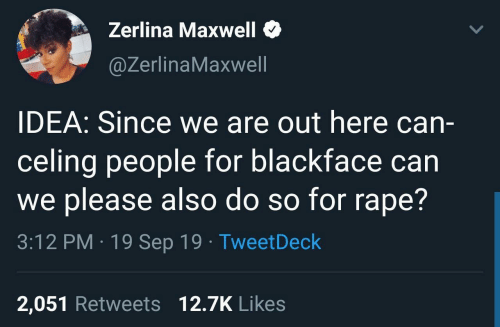 idea: Zerlina Maxwell  @ZerlinaMaxwell  IDEA: Since we are out here can-  celing people for blackface can  we please also do so for rape?  3:12 PM · 19 Sep 19 · TweetDeck  2,051 Retweets 12.7K Likes