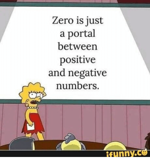 Is Just A: Zero is just  a portal  between  positive  and negative  numbers  ifunny.ce