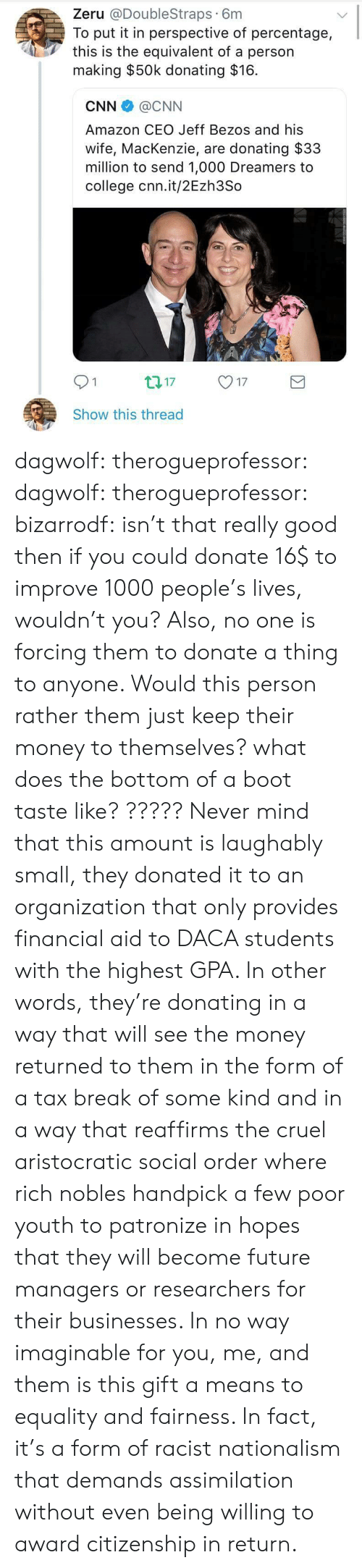 Amazon, cnn.com, and College: Zeru @DoubleStraps 6m  To put it in perspective of percentage,  this is the equivalent of a person  making $50k donating $16.  CNN @CNN  Amazon CEO Jeff Bezos and his  wife, MacKenzie, are donating $33  million to send 1,000 Dreamers to  college cnn.it/2Ezh3So  01  17  Show this thread dagwolf:  therogueprofessor:  dagwolf:  therogueprofessor:   bizarrodf:  isn't that really good then if you could donate 16$ to improve 1000 people's lives, wouldn't you?  Also, no one is forcing them to donate a thing to anyone. Would this person rather them just keep their money to themselves?   what does the bottom of a boot taste like?  ?????  Never mind that this amount is laughably small, they donated it to an organization that only provides financial aid to DACA students with the highest GPA. In other words, they're donating in a way that will see the money returned to them in the form of a tax break of some kind and in a way that reaffirms the cruel aristocratic social order where rich nobles handpick a few poor youth to patronize in hopes that they will become future managers or researchers for their businesses. In no way imaginable for you, me, and them is this gift a means to equality and fairness. In fact, it's a form of racist nationalism that demands assimilation without even being willing to award citizenship in return.