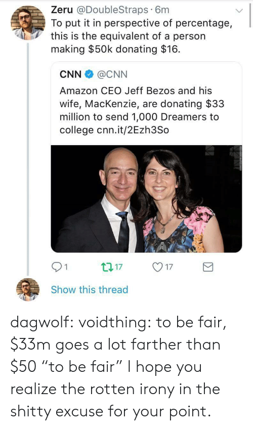 """Amazon, cnn.com, and College: Zeru @DoubleStraps 6m  To put it in perspective of percentage,  this is the equivalent of a person  making $50k donating $16.  CNN @CNN  Amazon CEO Jeff Bezos and his  wife, MacKenzie, are donating $33  million to send 1,000 Dreamers to  college cnn.it/2Ezh3So  01  17  Show this thread dagwolf: voidthing:  to be fair, $33m goes a lot farther than $50  """"to be fair""""  I hope you realize the rotten irony in the shitty excuse for your point."""