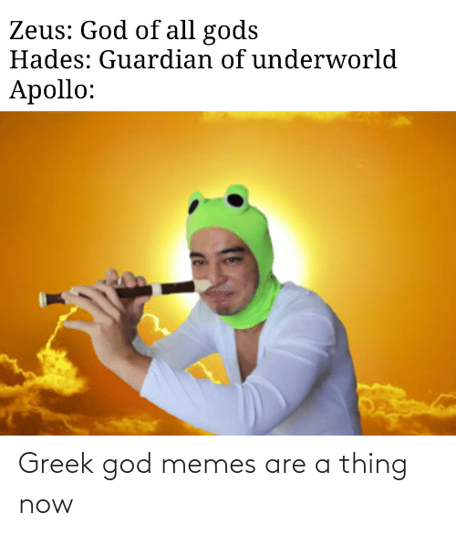 A Thing: Zeus: God of all gods  Hades: Guardian of underworld  Apollo: Greek god memes are a thing now