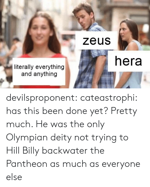 Target, Tumblr, and Blog: zeus  hera  literally everything  and anything devilsproponent: cateastrophi: has this been done yet?  Pretty much. He was the only Olympian deity not trying to Hill Billy backwater the Pantheon as much as everyone else