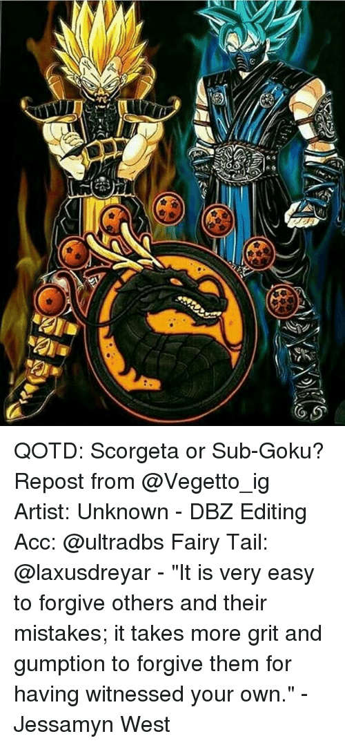 """grits: zf QOTD: Scorgeta or Sub-Goku? Repost from @Vegetto_ig Artist: Unknown - DBZ Editing Acc: @ultradbs Fairy Tail: @laxusdreyar - """"It is very easy to forgive others and their mistakes; it takes more grit and gumption to forgive them for having witnessed your own."""" - Jessamyn West"""
