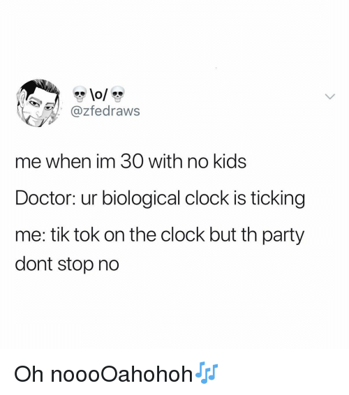 Clock, Doctor, and Funny: @zfedraws  me when im 30 with no kids  Doctor: ur biological clock is ticking  me: tik tok on the clock but th party  dont stop no Oh noooOahohoh🎶
