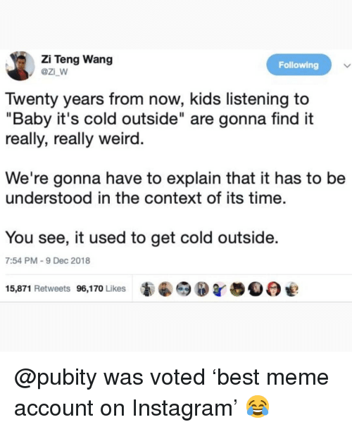 "Baby, It's Cold Outside, Instagram, and Meme: Zi Teng Wang  @z_w  Following  Twenty years from now, kids listening to  ""Baby it's cold outside"" are gonna find it  really, really weird  We're gonna have to explain that it has to be  understood in the context of its time.  You see, it used to get cold outside  7:54 PM-9 Dec 2018  15,871 Retweets 96,170 Likes @pubity was voted 'best meme account on Instagram' 😂"