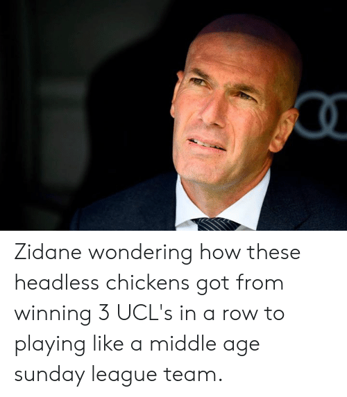 Memes, Sunday, and 🤖: Zidane wondering how these headless chickens got from winning 3 UCL's in a row to playing like a middle age sunday league team.
