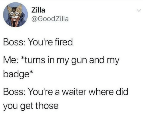 Gun, Boss, and Did: Zilla  @GoodZilla  Boss: You're fired  Me: *turns in my gun and my  badge*  Boss: You're a waiter where did  you get those