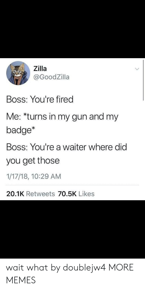 Bossing: Zilla  @GoodZilla  Boss: You're fired  Me: *turns in my gun and my  badge*  Boss: You're a waiter where did  you get those  1/17/18, 10:29 AM  20.1K Retweets 70.5K Likes wait what by doublejw4 MORE MEMES