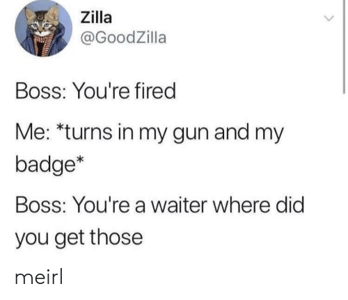 MeIRL, Gun, and Boss: Zilla  @GoodZilla  Boss: You're fired  Me: *turns in my gun and my  badge*  Boss: You're a waiter where did  you get those meirl