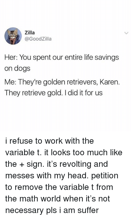 Dogs, Head, and Life: Zilla  @GoodZilla  Her: You spent our entire life savings  on dogs  Me: They're golden retrievers, Karen.  They retrieve gold. I did it for us i refuse to work with the variable t. it looks too much like the + sign. it's revolting and messes with my head. petition to remove the variable t from the math world when it's not necessary pls i am suffer
