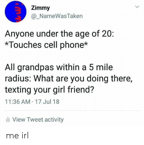 Phone, Texting, and Girl: Zimmy  @_NameWasTaken  Anyone under the age of 20:  *Touches cell phone*  All grandpas within a 5 mile  radius: What are you doing there,  texting your girl friend?  11:36 AM 17 Jul 18  ll View Tweet activity me irl
