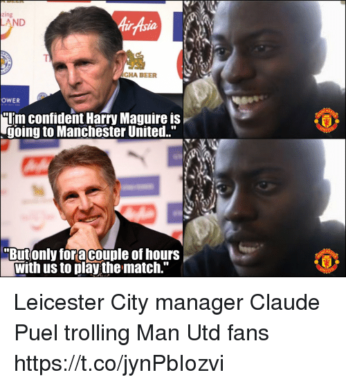 "Beer, Memes, and Trolling: zing  AirAsia  AND  TI  AGHA BEER  OWER  ""Uim confident Harry Maguire is  going to Manchester United.""  WITE  Butonly foracouple of hours  with us to play the match."" Leicester City manager Claude Puel trolling Man Utd fans https://t.co/jynPbIozvi"