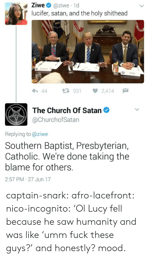 Church, Gif, and Mood: Ziwe @ziwe 1d  lucifer, satan, and the holy shithead  わ44 다 931 2,414  The Church Of Satan  @ChurchofSatan  Replying to @ziwe  Southern Baptist, Presbyteriar,  Catholic. We're done taking the  blame for others.  2:57 PM 27 Jun 17 captain-snark: afro-lacefront:  nico-incognito:   'Ol Lucy fell because he saw humanity and was like 'umm fuck these guys?' and honestly? mood.