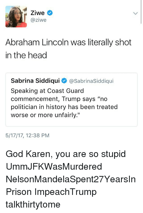 """Abraham Lincoln, God, and Head: Ziwe  @ziwe  Abraham Lincoln was literally shot  in the head  Sabrina Siddiqui  @SabrinaSiddiqu  Speaking at Coast Guard  commencement, Trump says """"no  politician in history has been treated  worse or more unfairly.""""  5/17/17, 12:38 PM God Karen, you are so stupid UmmJFKWasMurdered NelsonMandelaSpent27YearsInPrison ImpeachTrump talkthirtytome"""