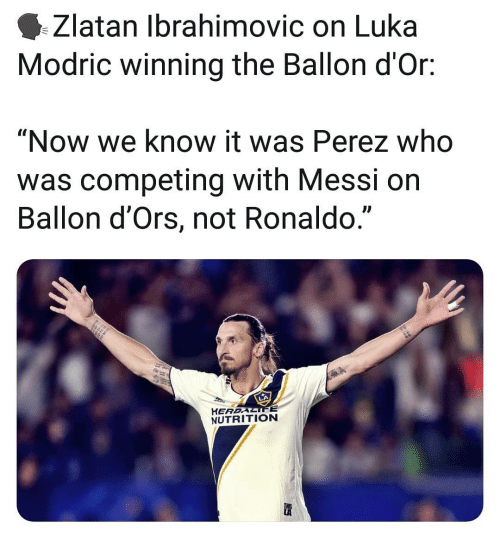 "Ballon: Zlatan Ibrahimovic on Luka  Modric winning the Ballon d'Or:  ""Now we know it was Perez who  was competing with Messi on  Ballon d'Ors, not Ronaldo.""  L)  HEREALIFE  NUTRITION"