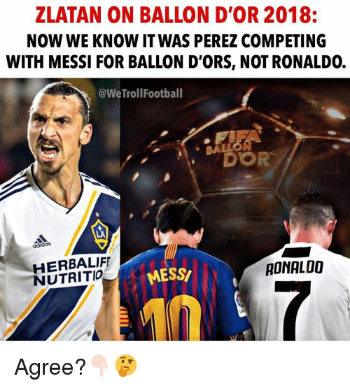 Ballon: ZLATAN ON BALLON D'OR 2018:  NOW WE KNOW IT WAS PEREZ COMPETING  WITH MESSI FOR BALLON D'ORS, NOT RONALDO.  @WeTrollFootball  BALLO  N  DOR  ·  LA  adidas  HERBALIF  NUTRITIO  MESS  RONALOO Agree?👇🏻🤔