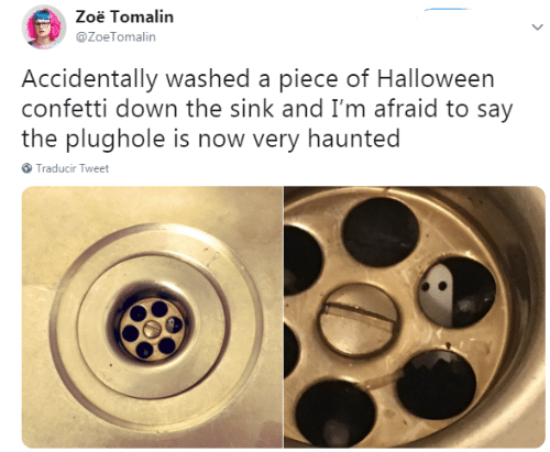 im afraid: Zoë Tomalin  @ZoeTomalin  Accidentally washed a piece of Halloween  confetti down the sink and I'm afraid to say  the plughole is now very haunted  Traducir Tweet