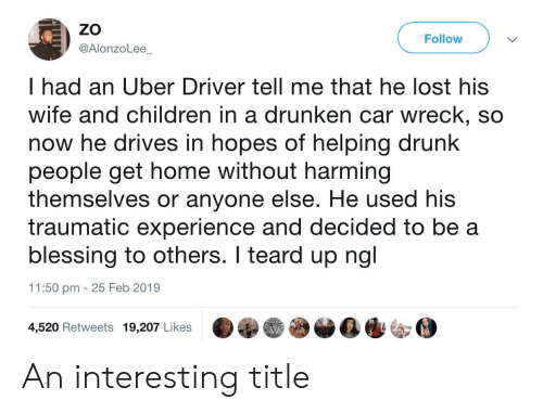 Children, Drunk, and Uber: ZO  @AlonzoLee  Follow  I had an Uber Driver tell me that he lost his  wife and children in a drunken car wreck, so  now he drives in hopes of helping drunk  people get home without harming  themselves or anyone else. He used his  traumatic experience and decided to be a  blessing to others. I teard up ngl  11:50 pm 25 Feb 2019  4,520 Retweets 19,207 Likes An interesting title