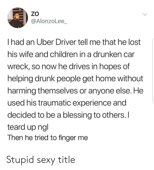 Traumatic: ZO  @AlonzoLee_  I had an Uber Driver tell me that he lost  his wife and children in a drunken can  wreck, so now he drives in hopes of  helping drunk people get home without  harming themselves or anyone else. He  used his traumatic experience and  decided to be a blessing to others. I  teard up ngl  Then he tried to finger me Stupid sexy title
