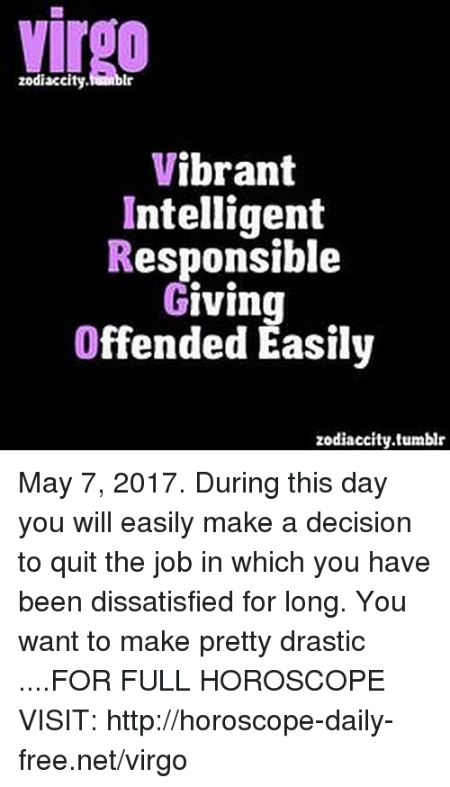 dissatisfied: zodiaccity.  Vibrant  Intelligent  Responsible  Giving  Offended Easily  zodiaccity.tumblr May 7, 2017. During this day you will easily make a decision to quit the job in which you have been dissatisfied for long. You want to make pretty drastic ....FOR FULL HOROSCOPE VISIT: http://horoscope-daily-free.net/virgo