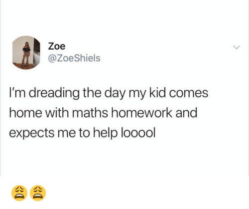 Memes, Help, and Home: Zoe  @ZoeShiels  I'm dreading the day my kid comes  home with maths homework and  expects me to help looool 😩😩