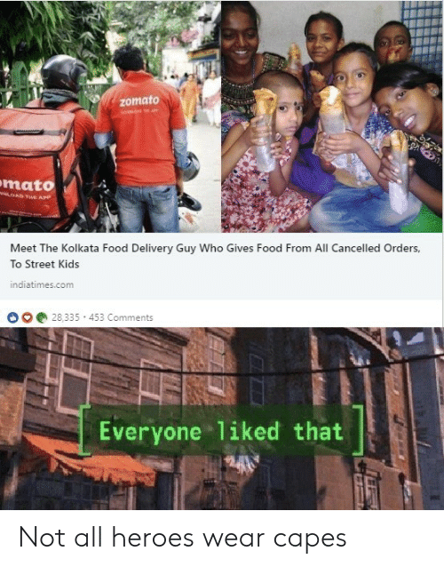 Food, Heroes, and Kids: Zomato  mato  w  OAD THE APP  Meet The Kolkata Food Delivery Guy Who Gives Food From All Cancelled Orders,  To Street Kids  indiatimes.com  28,335 453 Comments  Everyone 1iked that Not all heroes wear capes