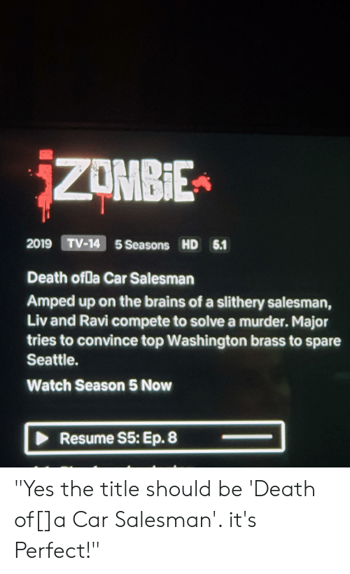 """Brains, Death, and Resume: ZOMBIE  2019 TV-14 5 Seasons HD 5.1  Death ofDa Car Salesman  Amped up on the brains of a slithery salesman,  Liv and Ravi compete to solve a murder. Major  tries to convince top Washington brass to spare  Seattle  Watch Season 5 Now  Resume S5: Ep. 8 """"Yes the title should be 'Death of[]a Car Salesman'. it's Perfect!"""""""