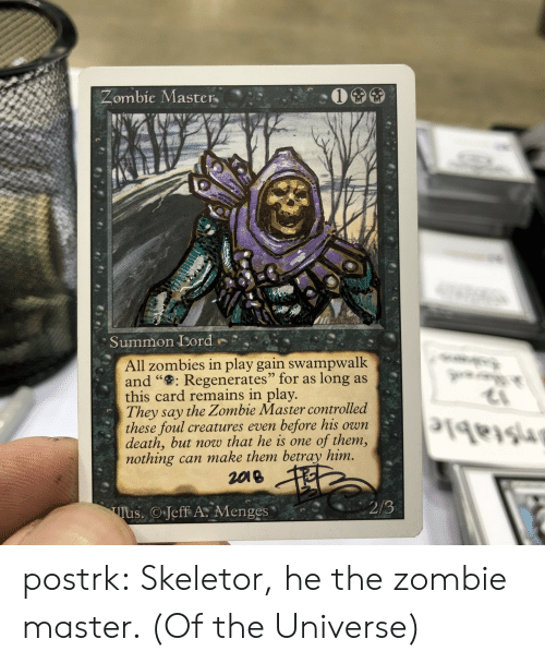 "Tumblr, Zombies, and Blog: Zombie Master  Summon Lord  All zombies in play gain swampwalk  and "": Regenerates"" for as  this card remains in play.  They say the Zombie Master controlled  these foul creatures even  death, but now that he is one  nothing can make them betray him.  2018  long as  before his own  of them,  2/3  Tus. Jeff A Menges postrk:  Skeletor, he the zombie master. (Of the Universe)"
