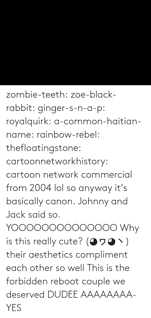 Zombie: zombie-teeth:  zoe-black-rabbit:   ginger-s-n-a-p:  royalquirk:  a-common-haitian-name:  rainbow-rebel:   thefloatingstone:  cartoonnetworkhistory: cartoon network commercial from 2004 lol so anyway it's basically canon. Johnny and Jack said so.    YOOOOOOOOOOOOOO    Why is this really cute? (◕ヮ◕ヽ)  their aesthetics compliment each other so well    This is the forbidden reboot couple we deserved    DUDEE AAAAAAAA-    YES